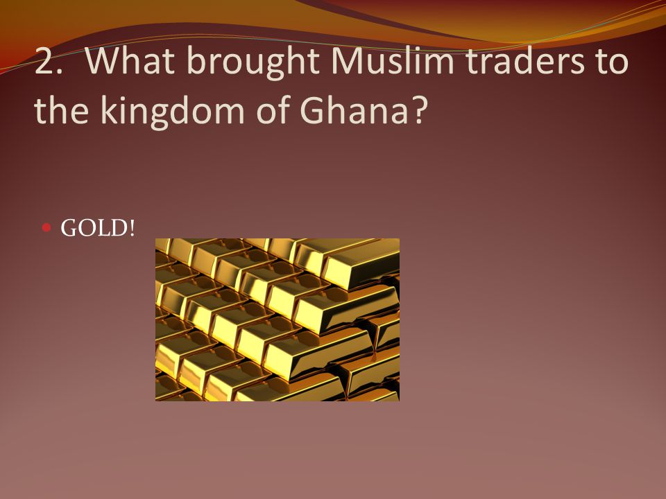 2. What brought Muslim traders to the kingdom of Ghana? GOLD!
