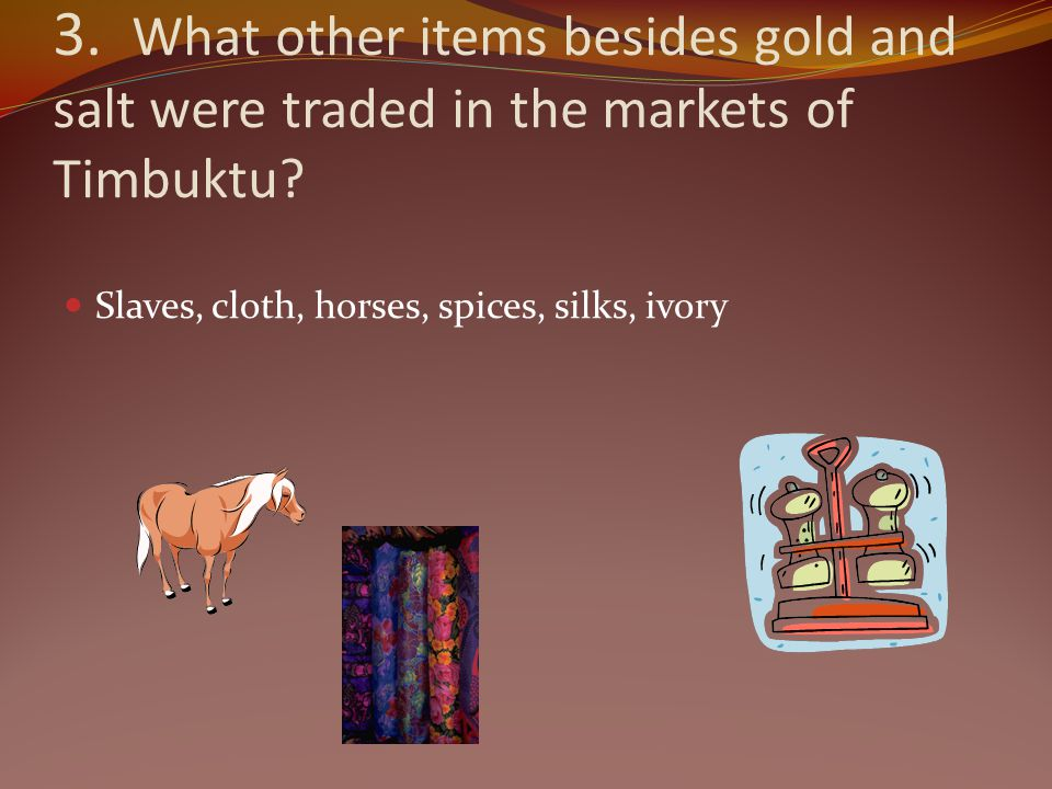 3. What other items besides gold and salt were traded in the markets of Timbuktu? Slaves, cloth, horses, spices, silks, ivory