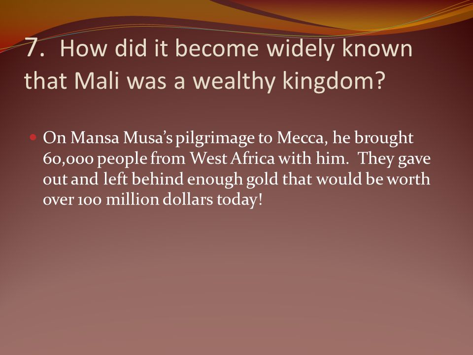 7. How did it become widely known that Mali was a wealthy kingdom? On Mansa Musas pilgrimage to Mecca, he brought 60,000 people from West Africa with