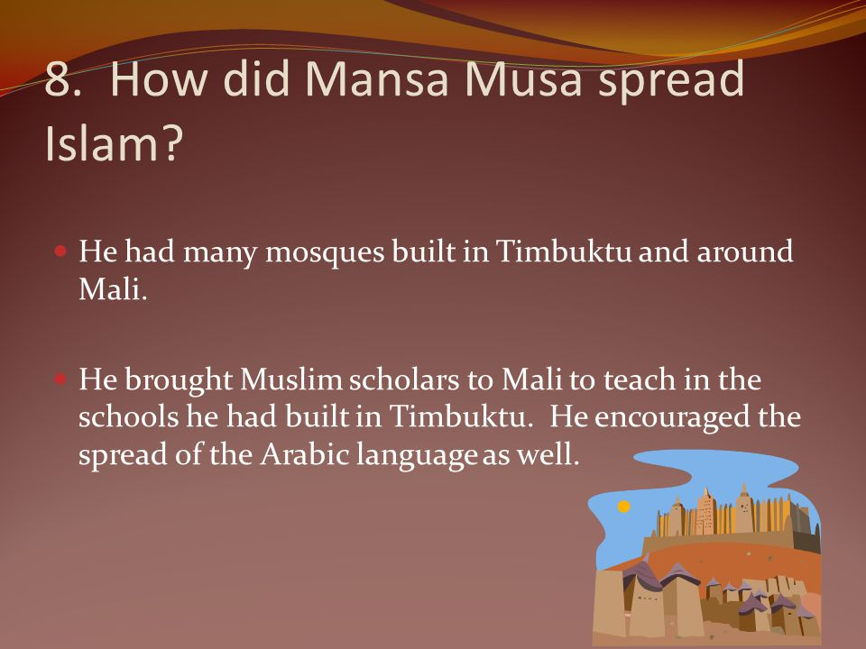 8. How did Mansa Musa spread Islam? He had many mosques built in Timbuktu and around Mali. He brought Muslim scholars to Mali to teach in the schools