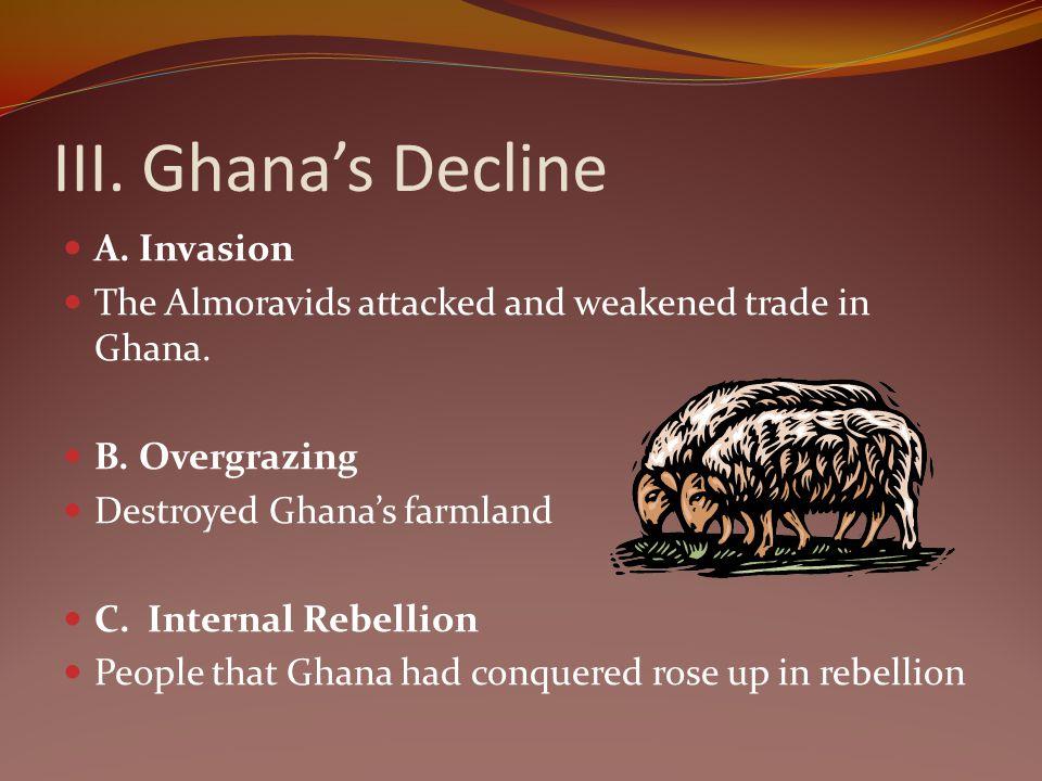 III. Ghanas Decline A. Invasion The Almoravids attacked and weakened trade in Ghana. B. Overgrazing Destroyed Ghanas farmland C. Internal Rebellion Pe