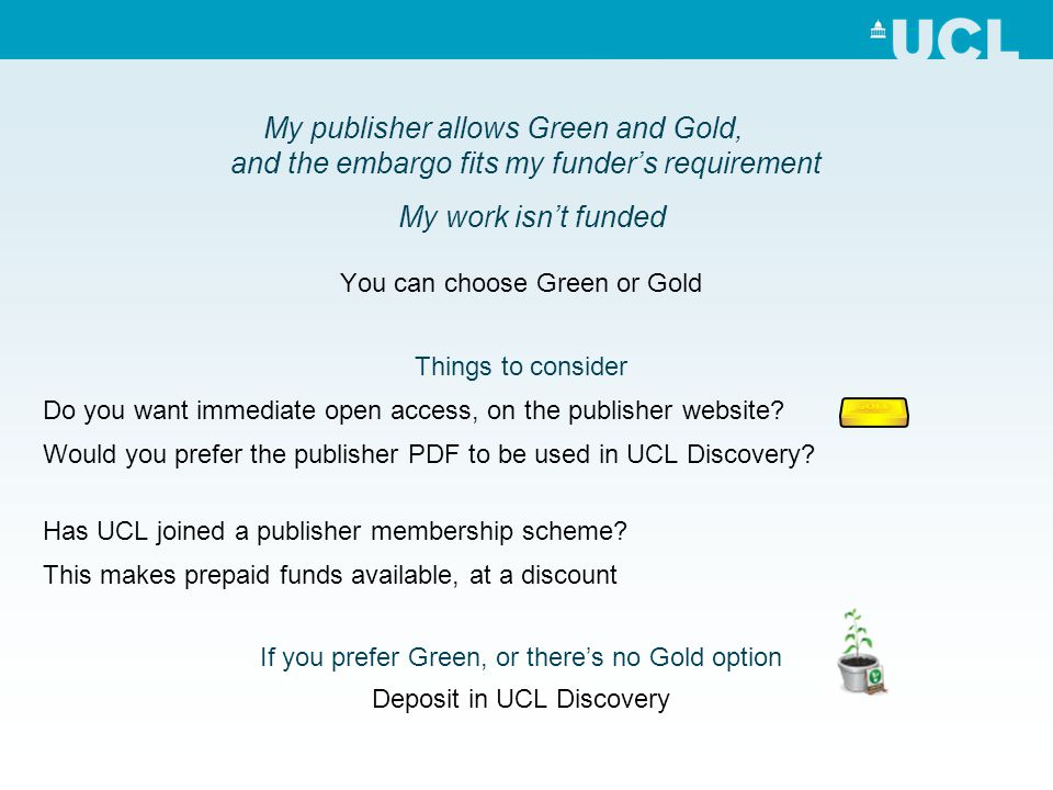 My publisher allows Green and Gold, and the embargo fits my funders requirement You can choose Green or Gold Things to consider Do you want immediate open access, on the publisher website.