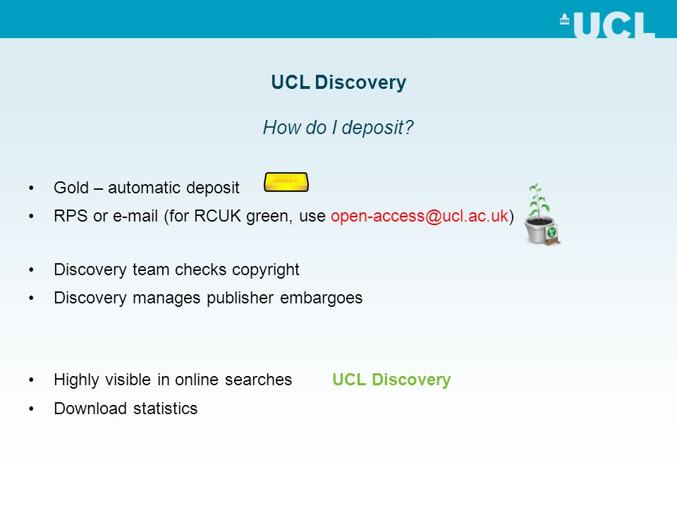 Gold – automatic deposit RPS or e-mail (for RCUK green, use open-access@ucl.ac.uk) Discovery team checks copyright Discovery manages publisher embargoes Highly visible in online searches UCL Discovery Download statistics UCL Discovery How do I deposit?