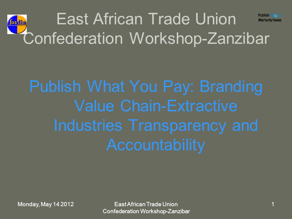 Monday, May 14 2012East African Trade Union Confederation Workshop-Zanzibar 1 Publish What You Pay: Branding Value Chain-Extractive Industries Transparency and Accountability