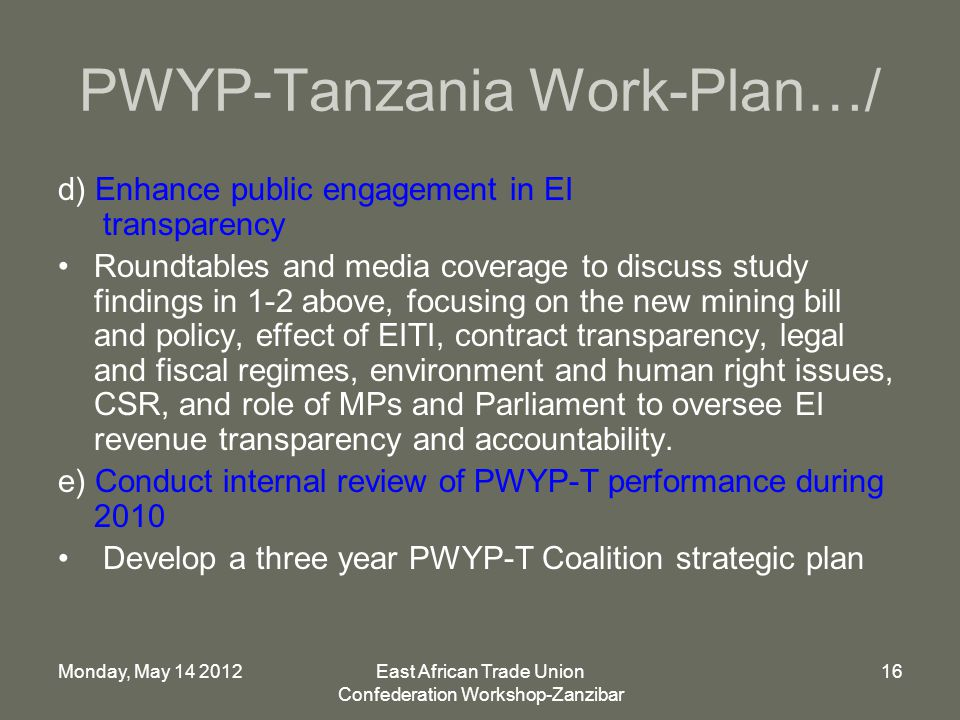 Monday, May 14 2012East African Trade Union Confederation Workshop-Zanzibar 16 PWYP-Tanzania Work-Plan…/ d) Enhance public engagement in EI transparency Roundtables and media coverage to discuss study findings in 1-2 above, focusing on the new mining bill and policy, effect of EITI, contract transparency, legal and fiscal regimes, environment and human right issues, CSR, and role of MPs and Parliament to oversee EI revenue transparency and accountability.