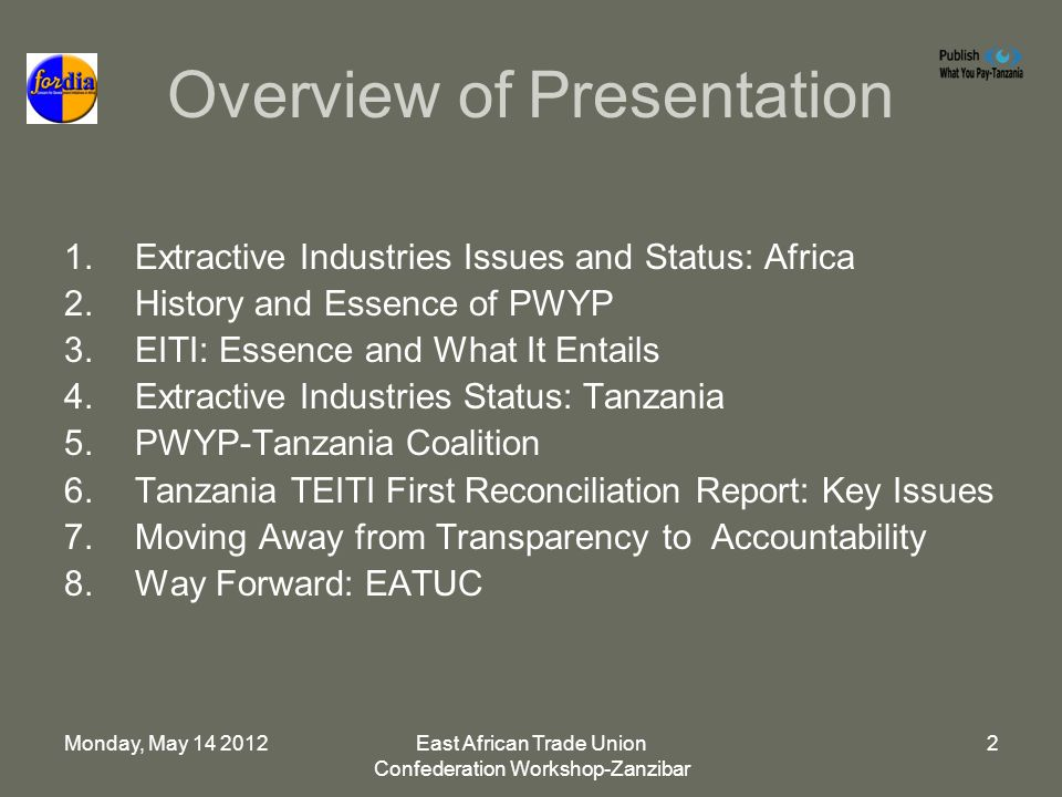 Monday, May 14 2012East African Trade Union Confederation Workshop-Zanzibar 2 Overview of Presentation 1.Extractive Industries Issues and Status: Africa 2.History and Essence of PWYP 3.EITI: Essence and What It Entails 4.Extractive Industries Status: Tanzania 5.PWYP-Tanzania Coalition 6.Tanzania TEITI First Reconciliation Report: Key Issues 7.Moving Away from Transparency to Accountability 8.Way Forward: EATUC