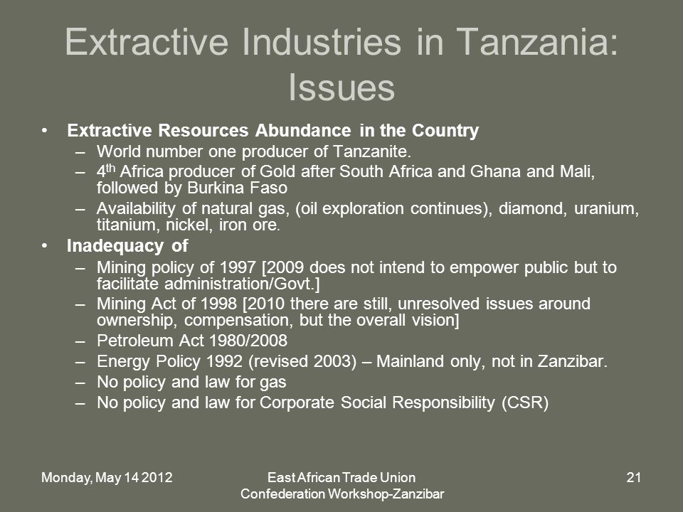 Monday, May 14 2012East African Trade Union Confederation Workshop-Zanzibar 21 Extractive Industries in Tanzania: Issues Extractive Resources Abundance in the Country –World number one producer of Tanzanite.