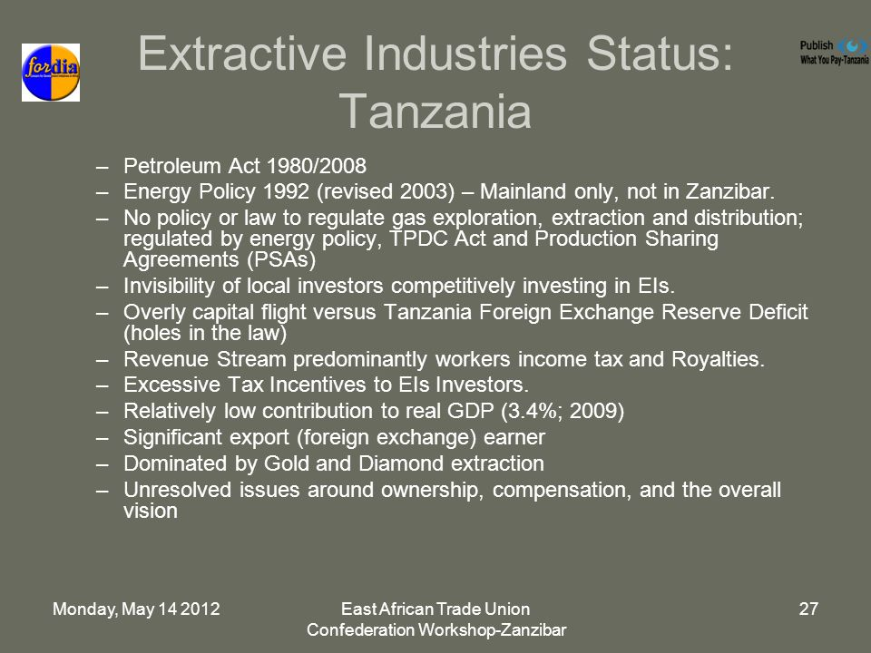 Monday, May East African Trade Union Confederation Workshop-Zanzibar 27 Extractive Industries Status: Tanzania –Petroleum Act 1980/2008 –Energy Policy 1992 (revised 2003) – Mainland only, not in Zanzibar.