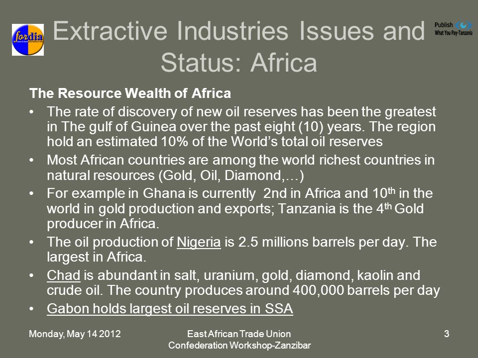 Monday, May East African Trade Union Confederation Workshop-Zanzibar 3 Extractive Industries Issues and Status: Africa The Resource Wealth of Africa The rate of discovery of new oil reserves has been the greatest in The gulf of Guinea over the past eight (10) years.