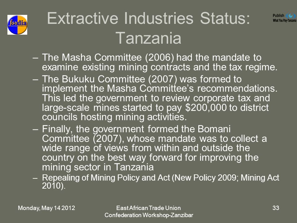 Monday, May 14 2012East African Trade Union Confederation Workshop-Zanzibar 33 Extractive Industries Status: Tanzania –The Masha Committee (2006) had the mandate to examine existing mining contracts and the tax regime.