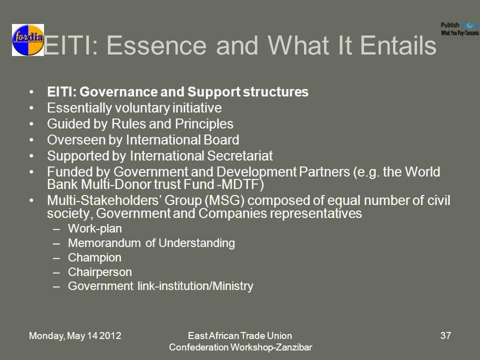 Monday, May East African Trade Union Confederation Workshop-Zanzibar 37 EITI: Essence and What It Entails EITI: Governance and Support structures Essentially voluntary initiative Guided by Rules and Principles Overseen by International Board Supported by International Secretariat Funded by Government and Development Partners (e.g.