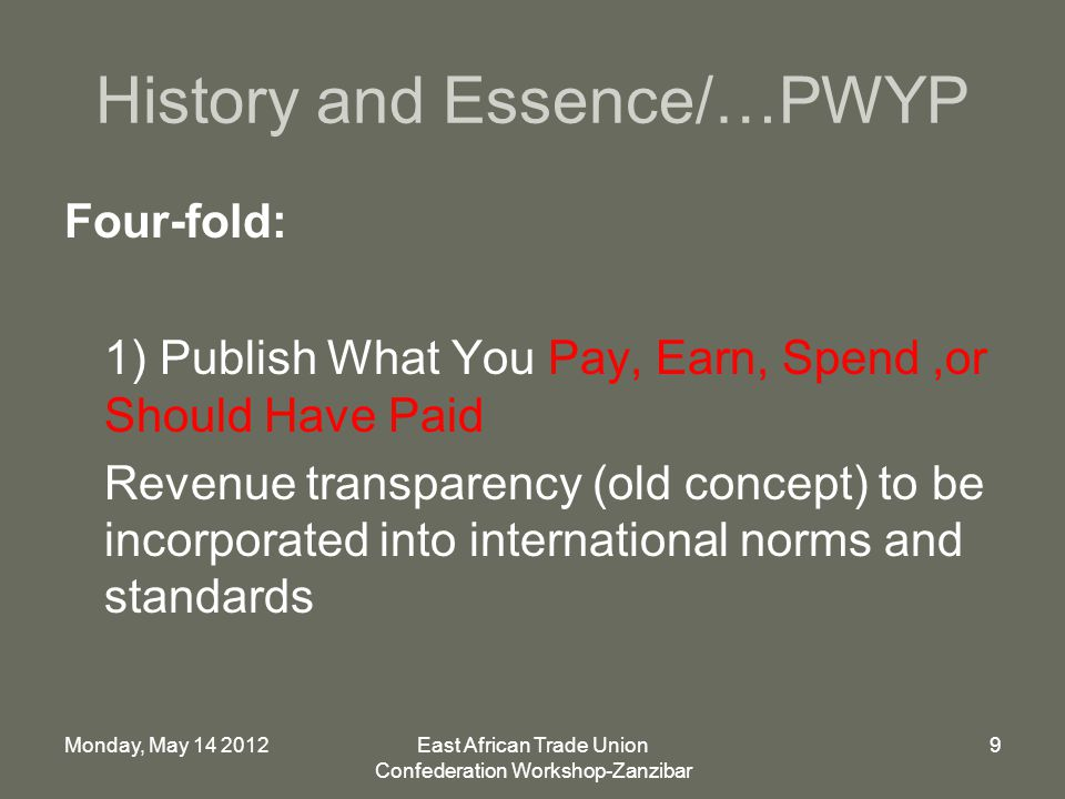 Monday, May 14 2012East African Trade Union Confederation Workshop-Zanzibar 9 History and Essence/…PWYP Four-fold: 1) Publish What You Pay, Earn, Spend,or Should Have Paid Revenue transparency (old concept) to be incorporated into international norms and standards