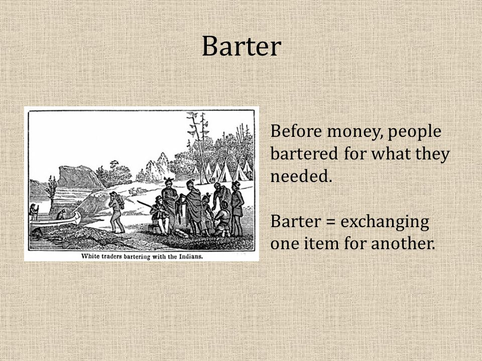 Barter Before money, people bartered for what they needed.