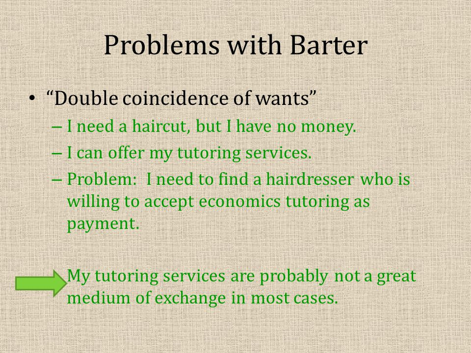 Problems with Barter Double coincidence of wants – I need a haircut, but I have no money.