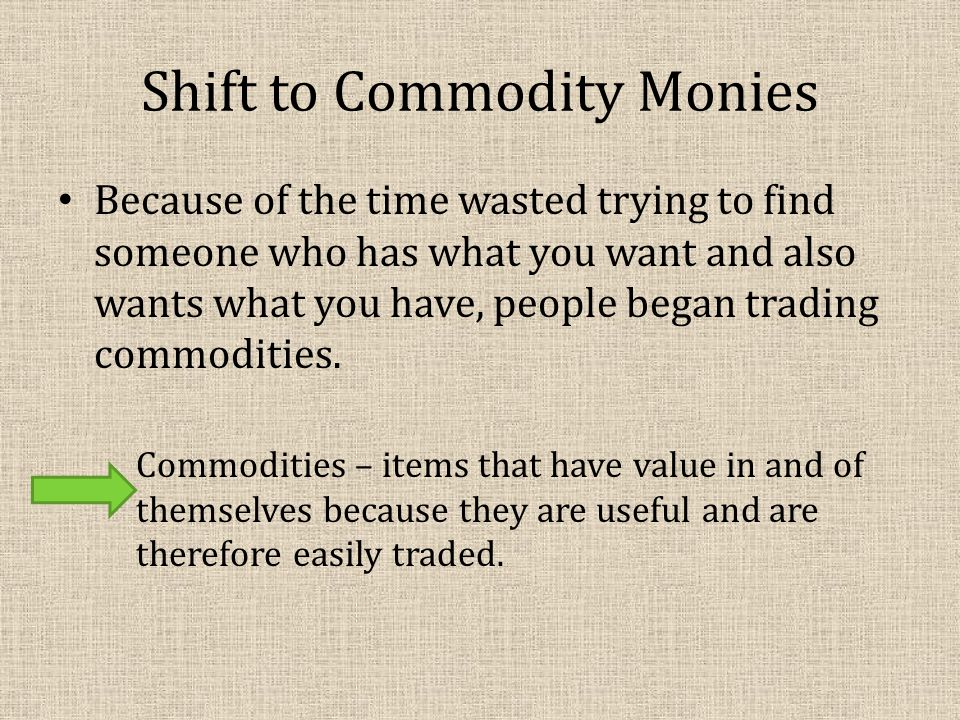 Shift to Commodity Monies Because of the time wasted trying to find someone who has what you want and also wants what you have, people began trading commodities.