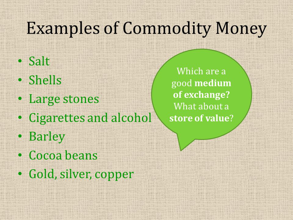 Examples of Commodity Money Salt Shells Large stones Cigarettes and alcohol Barley Cocoa beans Gold, silver, copper Which are a good medium of exchange.