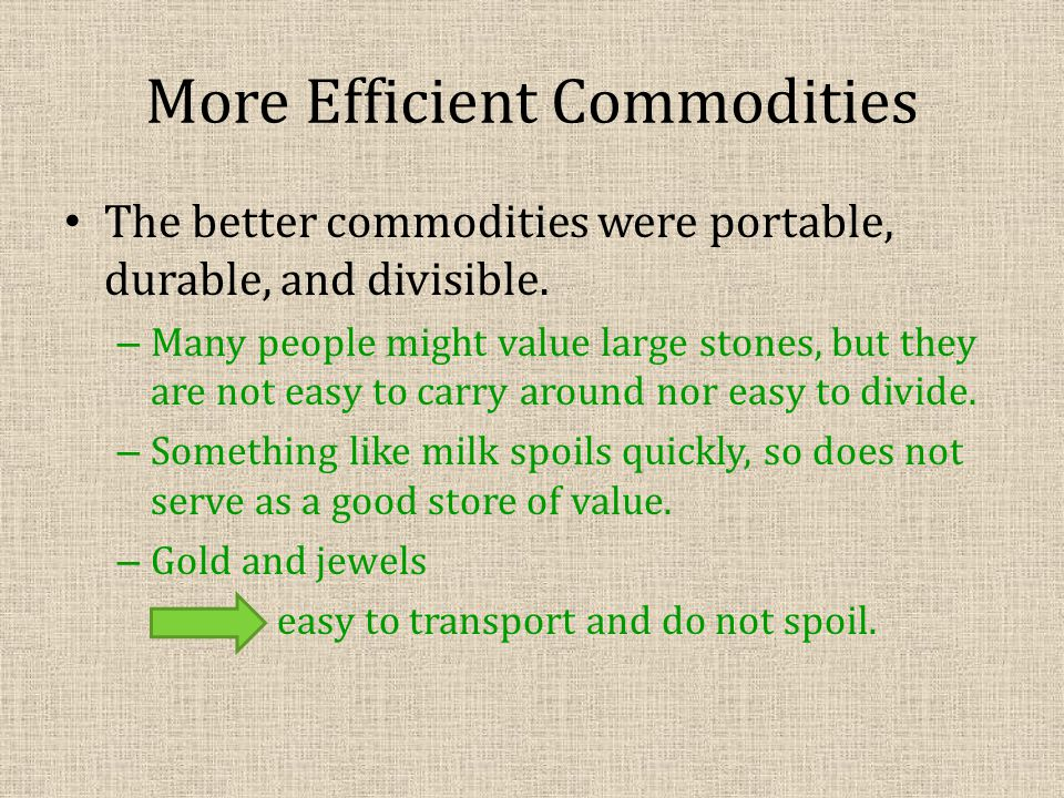 More Efficient Commodities The better commodities were portable, durable, and divisible.