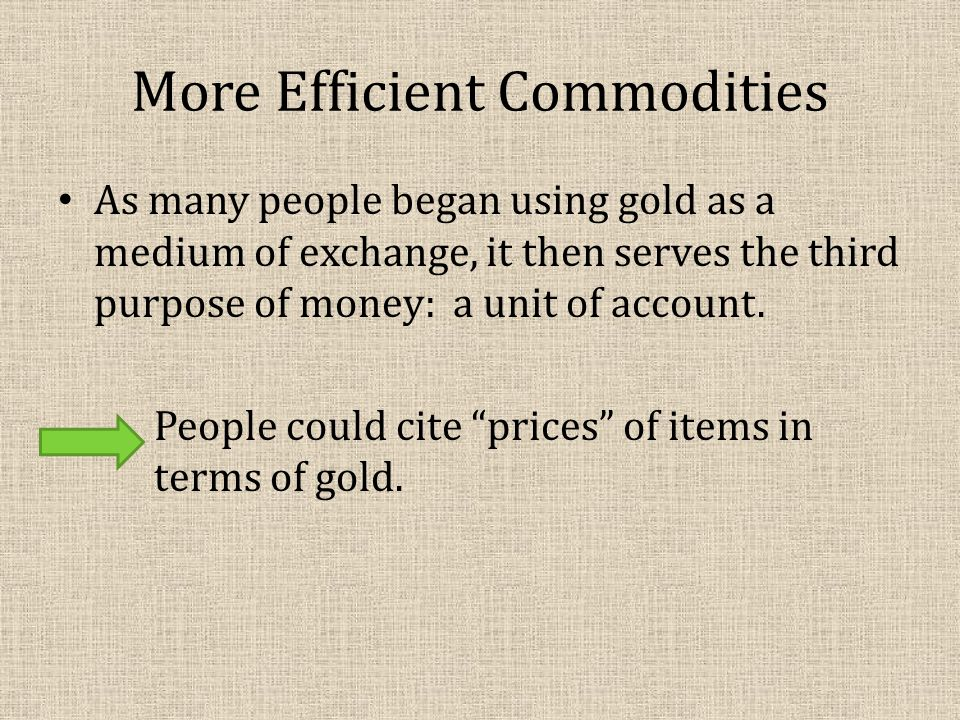More Efficient Commodities As many people began using gold as a medium of exchange, it then serves the third purpose of money: a unit of account.