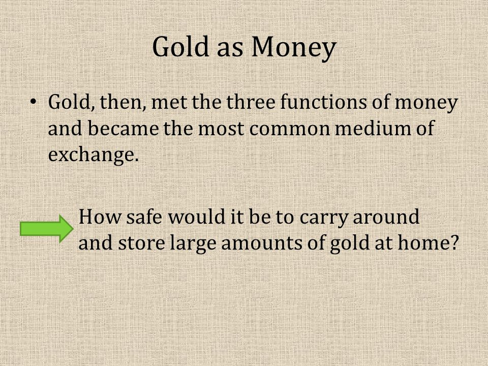 Gold as Money Gold, then, met the three functions of money and became the most common medium of exchange.
