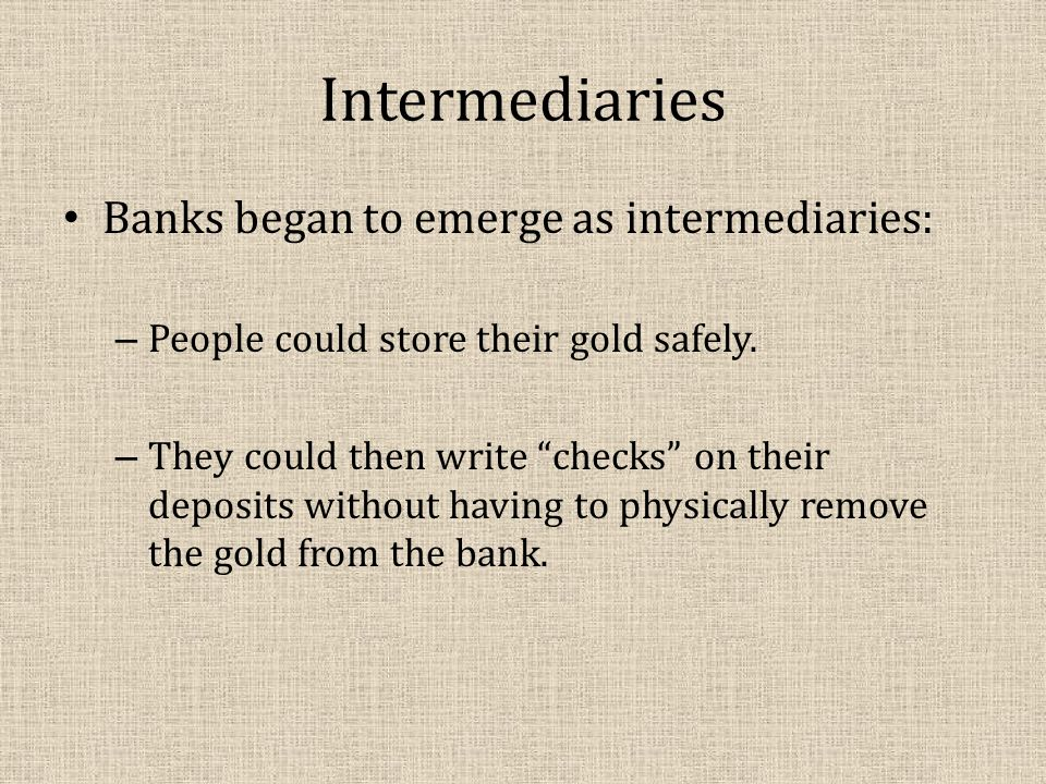 Intermediaries Banks began to emerge as intermediaries: – People could store their gold safely.