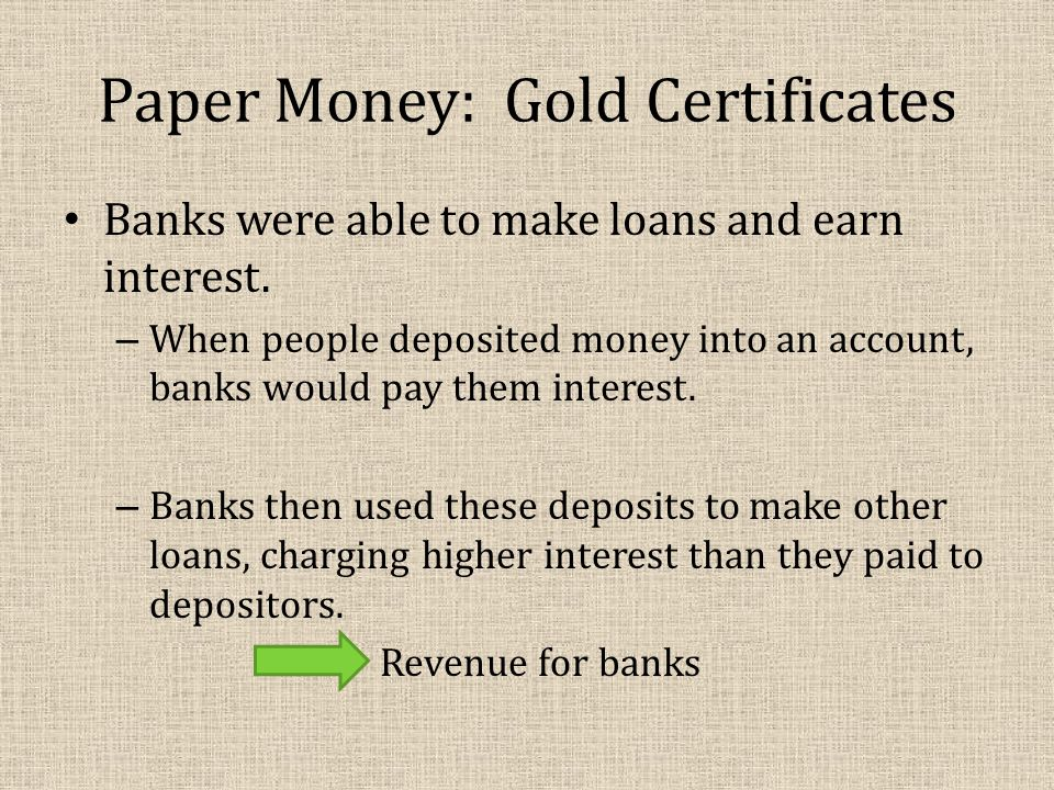 Paper Money: Gold Certificates Banks were able to make loans and earn interest.