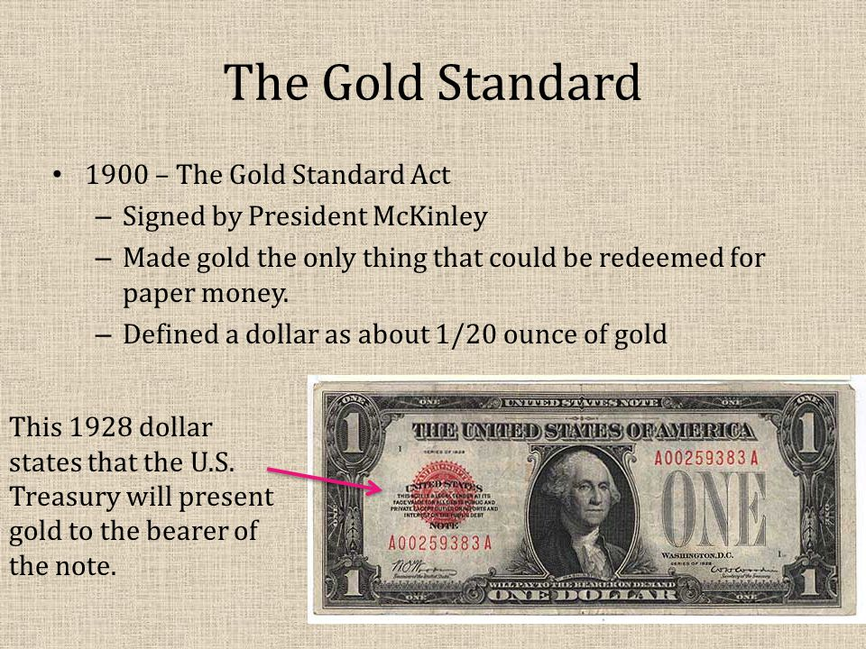 The Gold Standard 1900 – The Gold Standard Act – Signed by President McKinley – Made gold the only thing that could be redeemed for paper money.