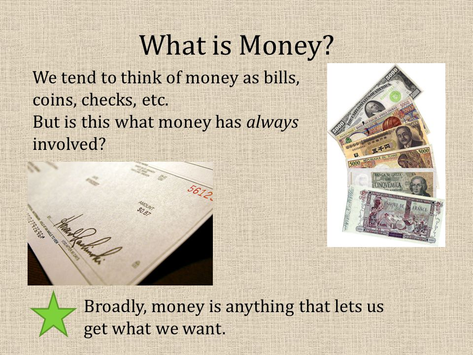 What is Money. We tend to think of money as bills, coins, checks, etc.
