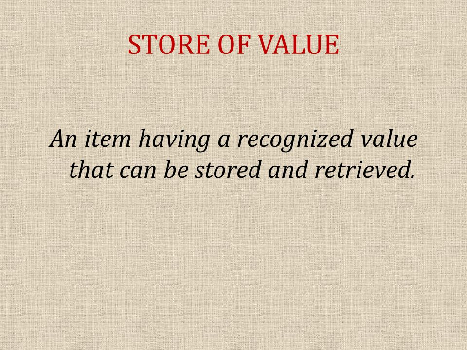 STORE OF VALUE An item having a recognized value that can be stored and retrieved.