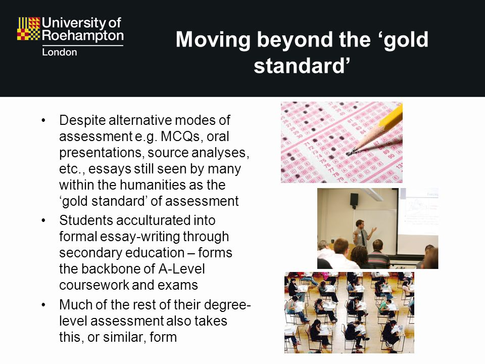 Moving beyond the gold standard Despite alternative modes of assessment e.g. MCQs, oral presentations, source analyses, etc., essays still seen by man