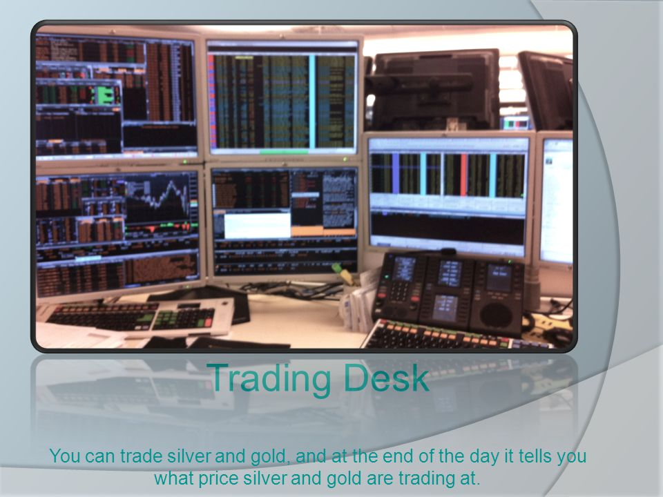 Trading Desk You can trade silver and gold, and at the end of the day it tells you what price silver and gold are trading at.