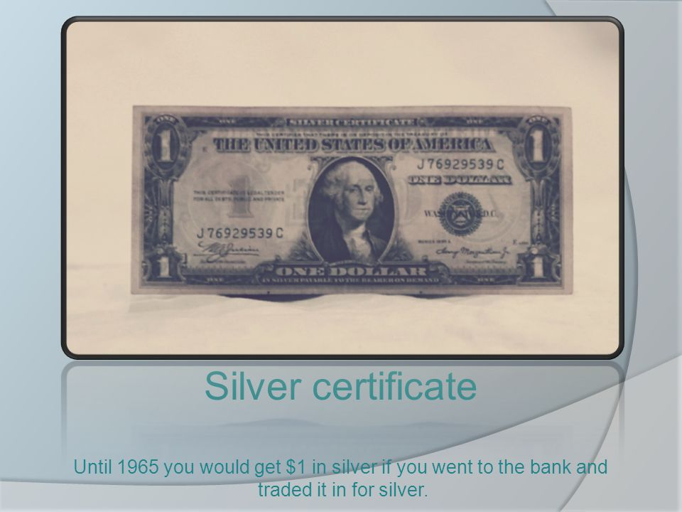 Silver certificate Until 1965 you would get $1 in silver if you went to the bank and traded it in for silver.