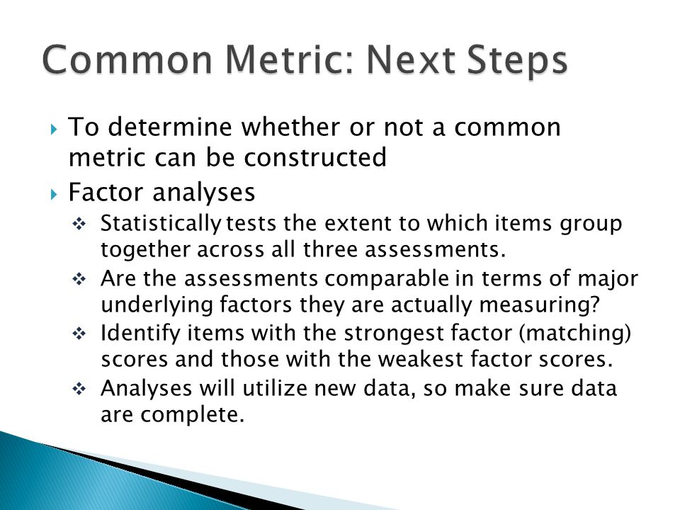 To determine whether or not a common metric can be constructed Factor analyses Statistically tests the extent to which items group together across all three assessments.