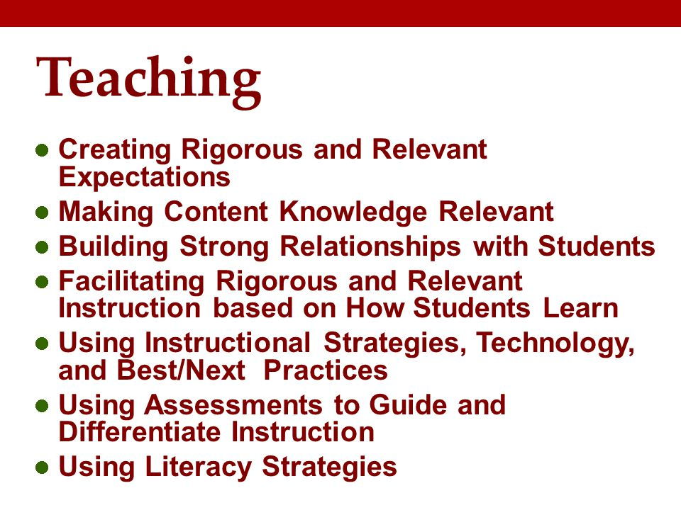 Teaching Creating Rigorous and Relevant Expectations Making Content Knowledge Relevant Building Strong Relationships with Students Facilitating Rigorous and Relevant Instruction based on How Students Learn Using Instructional Strategies, Technology, and Best/Next Practices Using Assessments to Guide and Differentiate Instruction Using Literacy Strategies