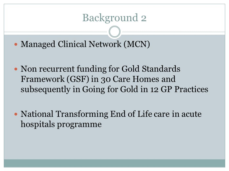 Background 2 Managed Clinical Network (MCN) Non recurrent funding for Gold Standards Framework (GSF) in 30 Care Homes and subsequently in Going for Gold in 12 GP Practices National Transforming End of Life care in acute hospitals programme