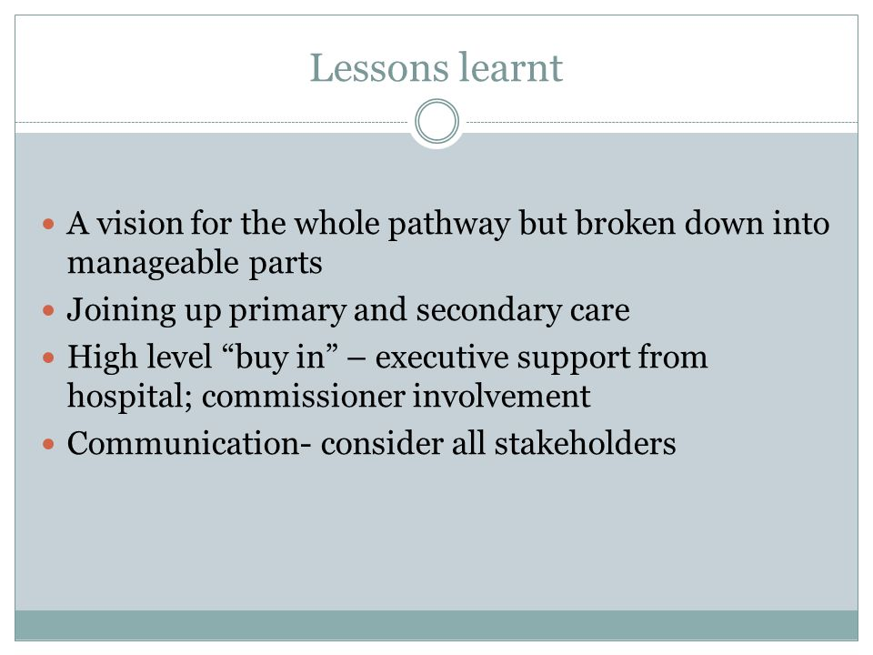 Lessons learnt A vision for the whole pathway but broken down into manageable parts Joining up primary and secondary care High level buy in – executive support from hospital; commissioner involvement Communication- consider all stakeholders