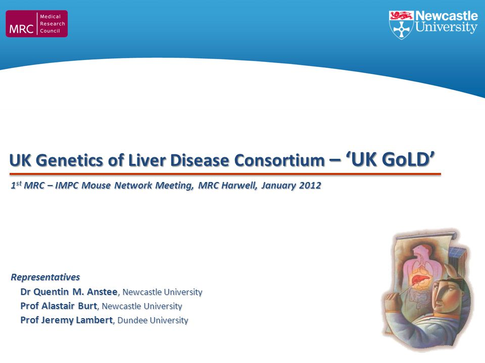 UK Genetics of Liver Disease Consortium – UK GoLD Representatives Dr Quentin M. Anstee, Newcastle University Prof Alastair Burt, Newcastle University