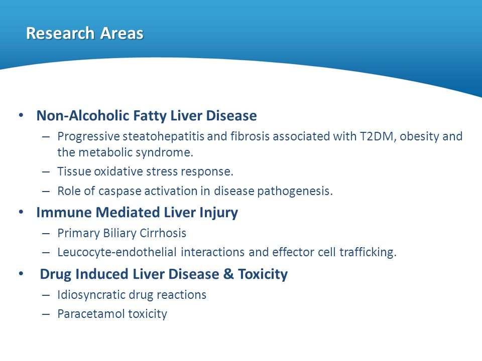 Research Areas Non-Alcoholic Fatty Liver Disease – Progressive steatohepatitis and fibrosis associated with T2DM, obesity and the metabolic syndrome.