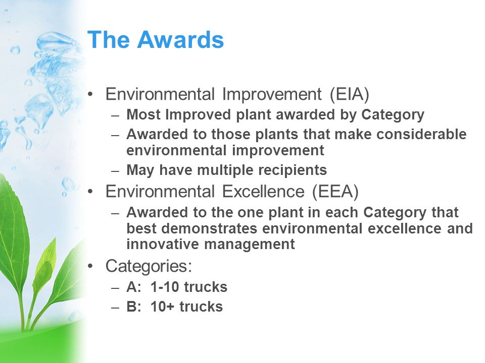 Purpose of the Awards To recognize members that: Make outstanding contributions to preserving and protecting the environment Provide environmental leadership for the ready mixed concrete industry Maintain sound environmental management practices in their operations Install state-of-the-art environmental equipment and/or implement environmentally friendly plant procedures