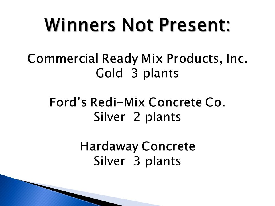 Winners Not Present: Commercial Ready Mix Products, Inc. Gold 3 plants Fords Redi-Mix Concrete Co. Silver 2 plants Hardaway Concrete Silver 3 plants