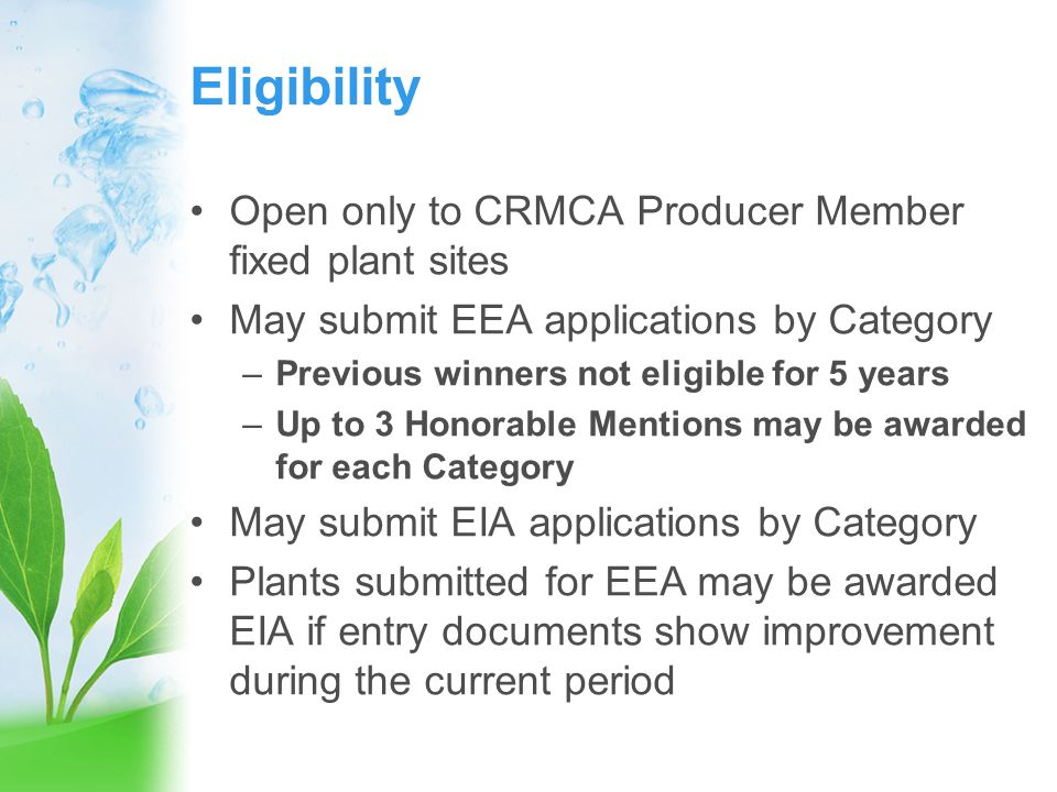 Eligibility Open only to CRMCA Producer Member fixed plant sites May submit EEA applications by Category –Previous winners not eligible for 5 years –Up to 3 Honorable Mentions may be awarded for each Category May submit EIA applications by Category Plants submitted for EEA may be awarded EIA if entry documents show improvement during the current period