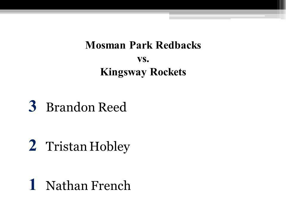 Mosman Park Redbacks vs. Kingsway Rockets 3 Brandon Reed 2 Tristan Hobley 1 Nathan French