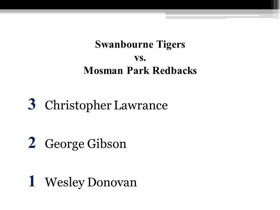 Swanbourne Tigers vs. Mosman Park Redbacks 3 Christopher Lawrance 2 George Gibson 1 Wesley Donovan