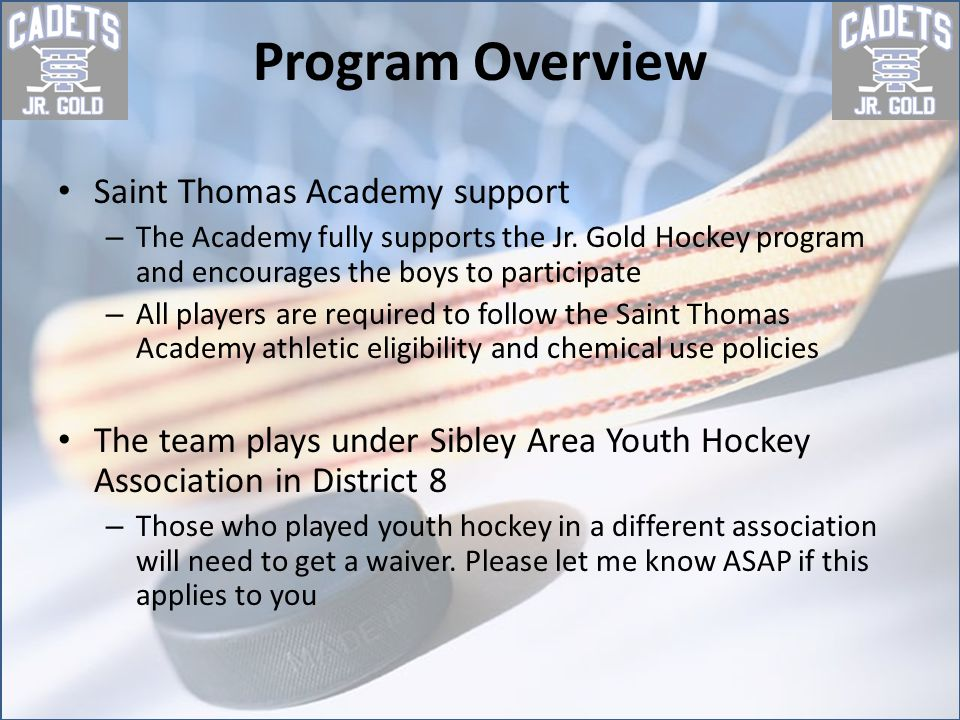 Registration Forms needed in order to get on the ice for the first time – USA Hockey registration confirmation page must be done before he gets on the ice or you will need to sign a Waiver of Liability Form https://www.usahockeyregistration.com/login_input.action – Copy of your Birth Certificate if you did not play with District 8 last year – Contact Information Form – Consent to Treat – Code of Conduct – Player – Code of Conduct – Parent – Waiver from home association This is needed if you have not played for the Sibley Area Youth Hockey Association Contact your home association president and tell them that you need a Waiver for School Attendance.
