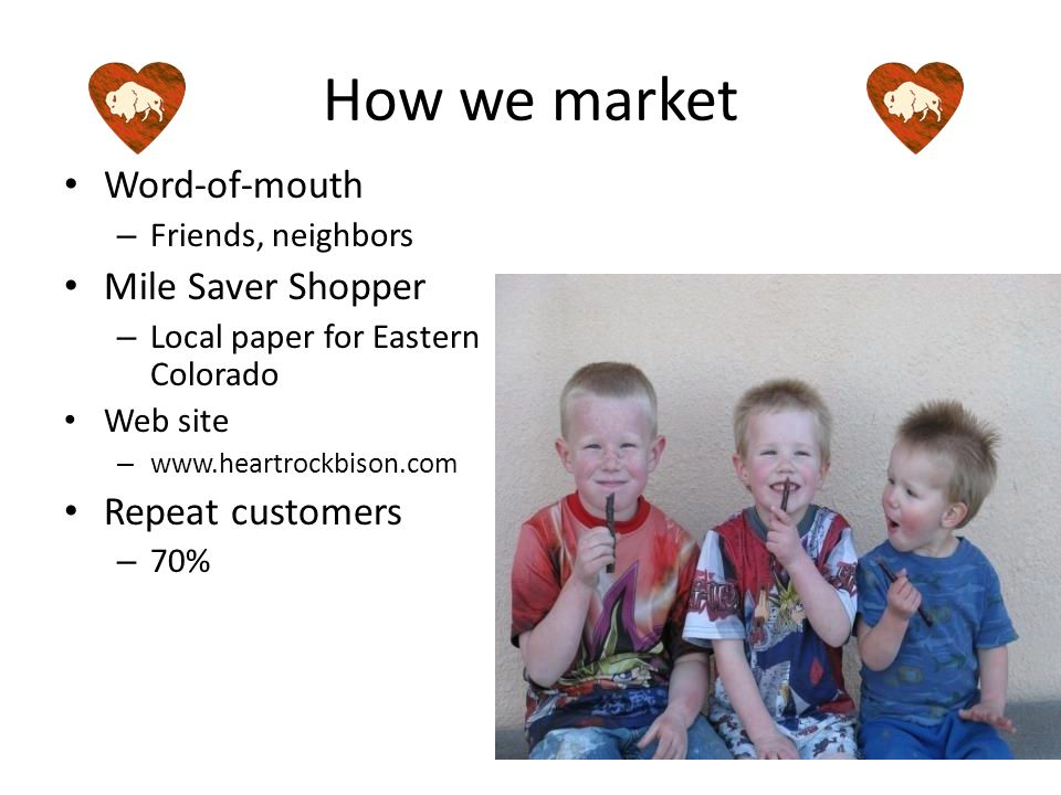 How we market Word-of-mouth – Friends, neighbors Mile Saver Shopper – Local paper for Eastern Colorado Web site – www.heartrockbison.com Repeat customers – 70%