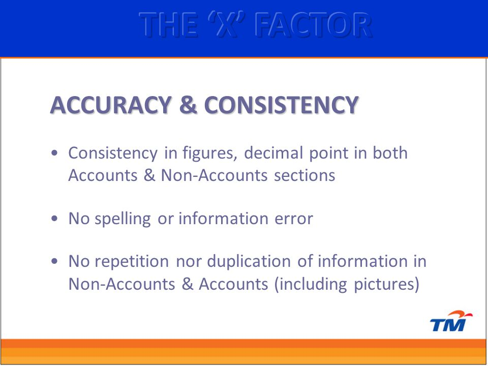 ACCURACY & CONSISTENCY Consistency in figures, decimal point in both Accounts & Non-Accounts sections No spelling or information error No repetition nor duplication of information in Non-Accounts & Accounts (including pictures)