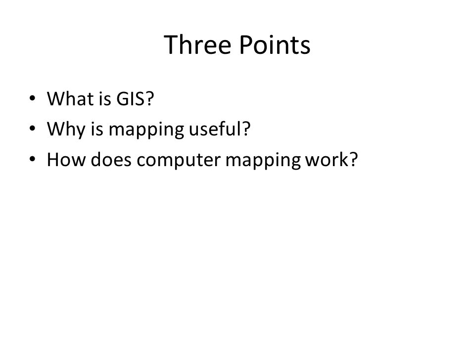 Three Points What is GIS Why is mapping useful How does computer mapping work