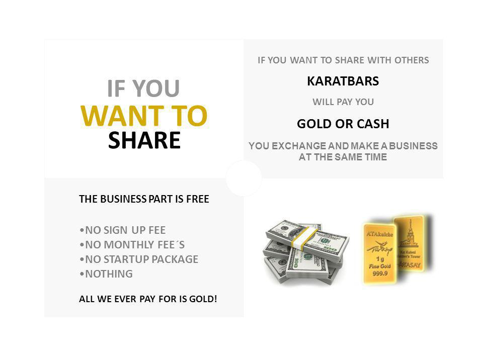 WANT TO IF YOU IF YOU WANT TO SHARE WITH OTHERS KARATBARS WILL PAY YOU GOLD OR CASH YOU EXCHANGE AND MAKE A BUSINESS AT THE SAME TIME THE BUSINESS PART IS FREE NO SIGN UP FEE NO MONTHLY FEE´S NO STARTUP PACKAGE NOTHING ALL WE EVER PAY FOR IS GOLD.