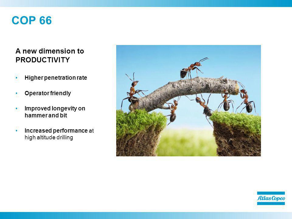 COP 66 A new dimension to PRODUCTIVITY Higher penetration rate Operator friendly Improved longevity on hammer and bit Increased performance at high al