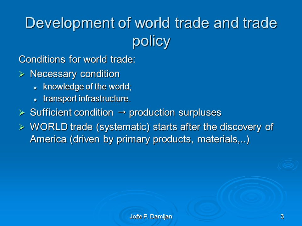 Jože P. Damijan3 Development of world trade and trade policy Conditions for world trade: Necessary condition Necessary condition knowledge of the worl