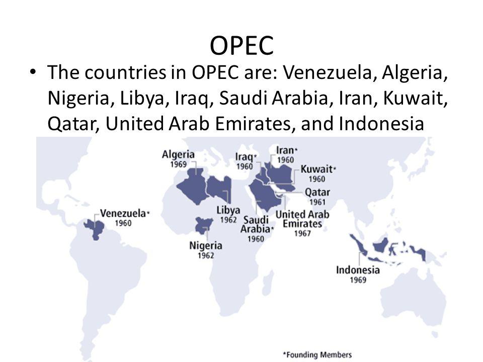 OPEC The countries in OPEC are: Venezuela, Algeria, Nigeria, Libya, Iraq, Saudi Arabia, Iran, Kuwait, Qatar, United Arab Emirates, and Indonesia